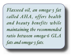 Flaxseed oil, an omega-3 fat called AHA, offers health and beauty benefits while maintaining the recommended ratio between omega-6 GLA fats and omega-3 fats.